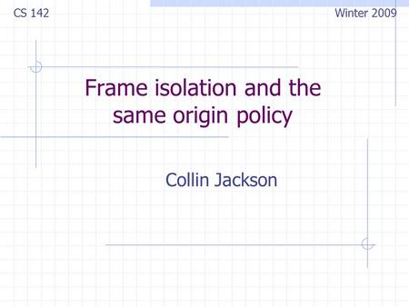Frame isolation and the same origin policy Collin Jackson CS 142 Winter 2009.