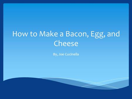 How to Make a Bacon, Egg, and Cheese By, Joe Cucinella.