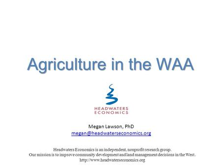Agriculture in the WAA Headwaters Economics is an independent, nonprofit research group. Our mission is to improve community development and land management.