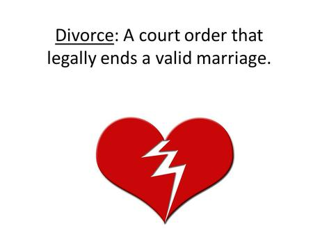 Divorce: A court order that legally ends a valid marriage.