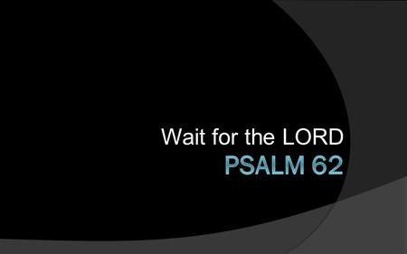 Wait for the LORD. For God alone my soul waits in silence; from him comes my salvation. He alone is my rock and my salvation, my fortress; I shall not.
