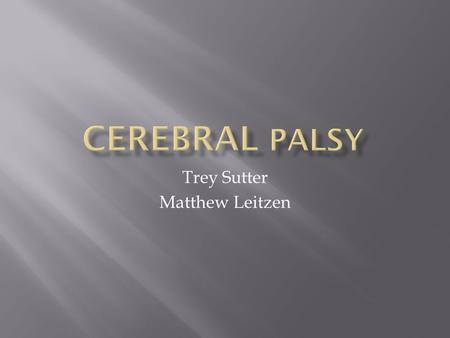 Trey Sutter Matthew Leitzen.  Cerebral Palsy is a condition, sometimes thought of as a group of disorders that can involve brain and nervous system functions.