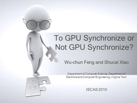 To GPU Synchronize or Not GPU Synchronize? Wu-chun Feng and Shucai Xiao Department of Computer Science, Department of Electrical and Computer Engineering,