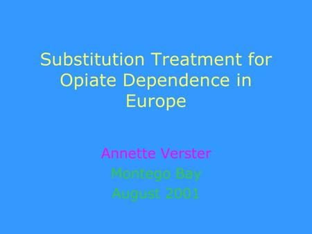 Substitution Treatment for Opiate Dependence in Europe Annette Verster Montego Bay August 2001.