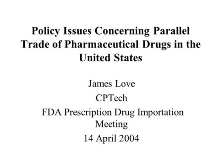 Policy Issues Concerning Parallel Trade of Pharmaceutical Drugs in the United States James Love CPTech FDA Prescription Drug Importation Meeting 14 April.