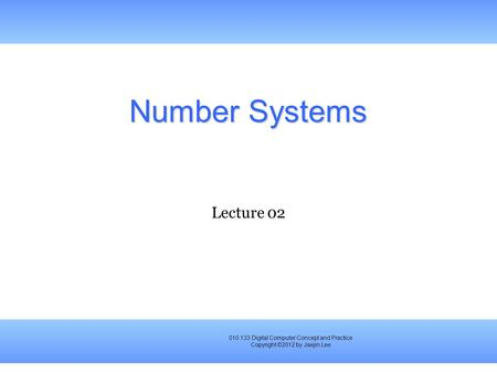 010.133 Digital Computer Concept and Practice Copyright ©2012 by Jaejin Lee Number Systems Lecture 02.