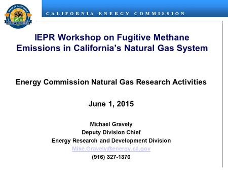 C A L I F O R N I A E N E R G Y C O M M I S S I O N IEPR Workshop on Fugitive Methane Emissions in California's Natural Gas System Energy Commission Natural.