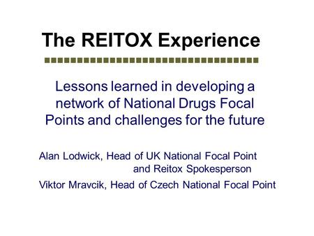 The REITOX Experience Lessons learned in developing a network of National Drugs Focal Points and challenges for the future Alan Lodwick, Head of UK National.