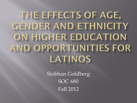 Siobhan Goldberg SOC 680 Fall 2012.  US Census (2011)  Hispanic Population  Individuals identified as Hispanic or Latino in origin  California: 38.1%