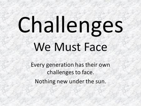 Challenges We Must Face Every generation has their own challenges to face. Nothing new under the sun.