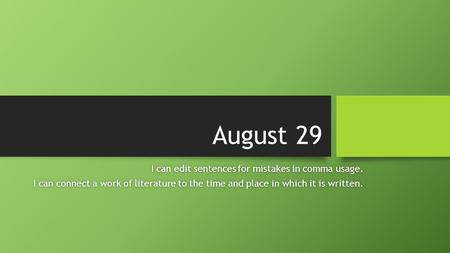 August 29 I can edit sentences for mistakes in comma usage.I can edit sentences for mistakes in comma usage. I can connect a work of literature to the.