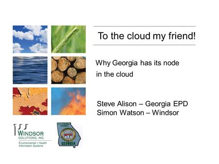 State of Wyoming Department of Environmental Quality To the cloud my friend! Steve Alison – Georgia EPD Simon Watson – Windsor Why Georgia has its node.