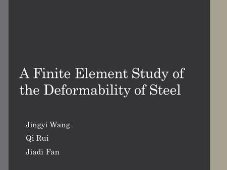 A Finite Element Study of the Deformability of Steel Jingyi Wang Qi Rui Jiadi Fan.