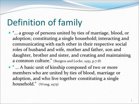 "Definition of family ""... a group of persons united by ties of marriage, blood, or adoption; constituting a single household; interacting and communicating."