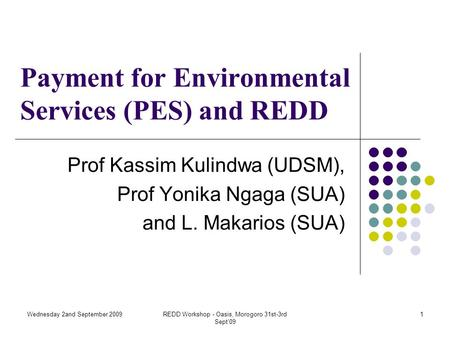 Wednesday 2and September 2009REDD Workshop - Oasis, Morogoro 31st-3rd Sept'09 1 Payment for Environmental Services (PES) and REDD Prof Kassim Kulindwa.