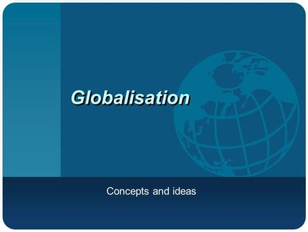 Globalisation Concepts and ideas. What is globalisation? An economic phenomenon? A social, cultural and technological exchange?