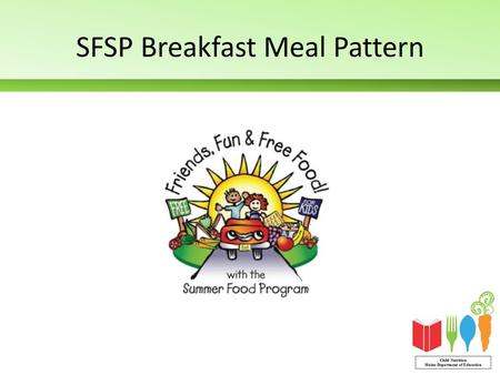 SFSP Breakfast Meal Pattern. 1 milk 1 fruit/vegetable 1 grains/breads 1 meat/meat alternate (optional)