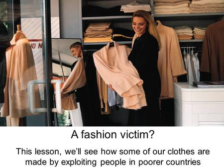 A fashion victim? This lesson, we'll see how some of our clothes are made by exploiting people in poorer countries.