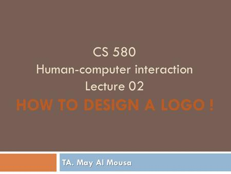 CS 580 Human-computer interaction Lecture 02 HOW TO DESIGN A LOGO ! TA. May Al Mousa.