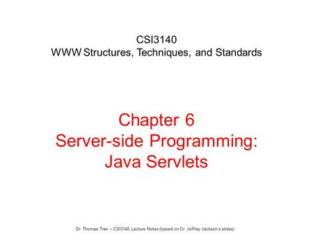 Dr. Thomas Tran – CSI3140 Lecture Notes (based on Dr. Jeffrey Jackson's slides) Chapter 6 Server-side Programming: Java Servlets CSI3140 WWW Structures,