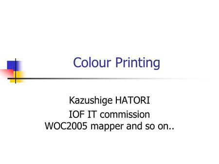 Colour Printing Kazushige HATORI IOF IT commission WOC2005 mapper and so on..