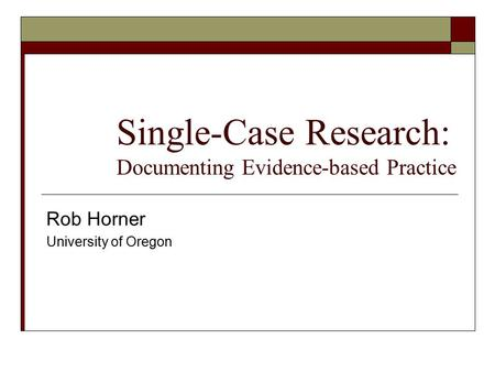 Single-Case Research: Documenting Evidence-based Practice Rob Horner University of Oregon.