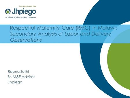 Respectful Maternity Care (RMC) in Malawi: Secondary Analysis of Labor and Delivery Observations Reena Sethi Sr. M&E Advisor Jhpiego.