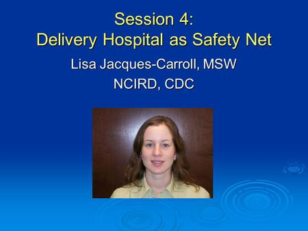Session 4: Delivery Hospital as Safety Net Lisa Jacques-Carroll, MSW NCIRD, CDC.