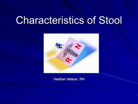 Characteristics of Stool Heather Nelson, RN. Stool: Color Normal: –Adult: brown –Infant: yellow.