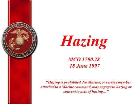 Hazing MCO 1700.28 18 June 1997 Hazing is prohibited. No Marine, or service member attached to a Marine command, may engage in hazing or consent to.