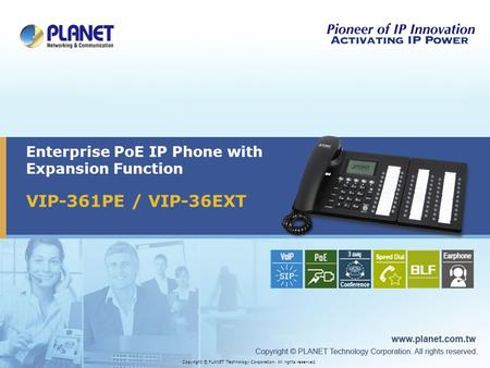 VIP-361PE / VIP-36EXT Enterprise PoE IP Phone with Expansion Function Copyright © PLANET Technology Corporation. All rights reserved.