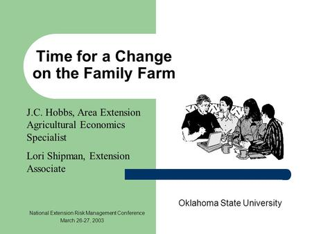 Time for a Change on the Family Farm Oklahoma State University National Extension Risk Management Conference March 26-27, 2003 J.C. Hobbs, Area Extension.