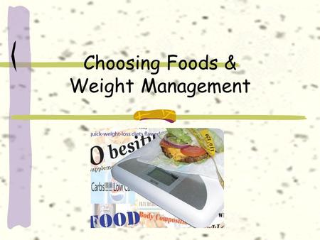 Choosing Foods & Weight Management. Why do you eat? 1.Hunger – the body's physical response to food 2.Appetite – a desire to eat 1. Sight or smell of.