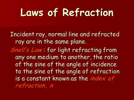 Laws of Refraction Incident ray, normal line and refracted ray are in the same plane. Snell's Law : for light refracting from any one medium to another,