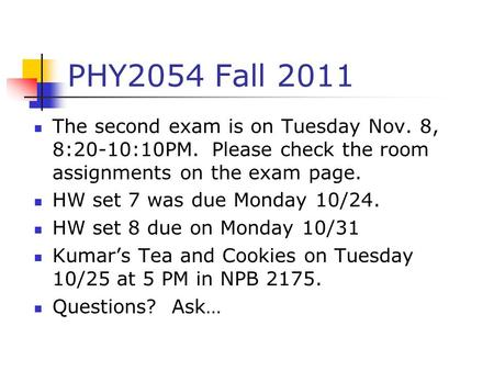 PHY2054 Fall 2011 The second exam is on Tuesday Nov. 8, 8:20-10:10PM. Please check the room assignments on the exam page. HW set 7 was due Monday 10/24.