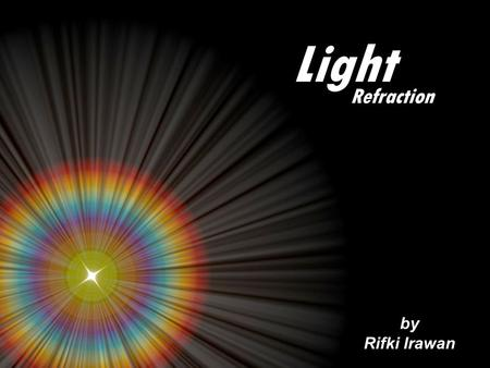 Light by Rifki Irawan Refraction. Based on how the light behaves as it encounters a substance, substances can be classified into: Transparent substance.
