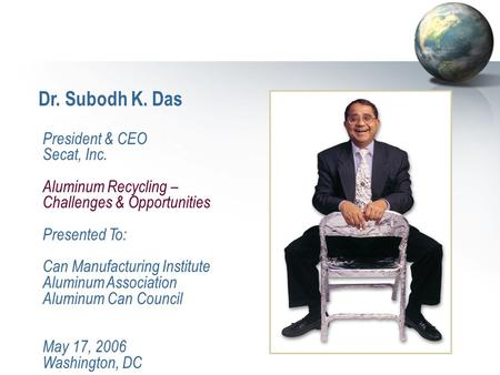 Dr. Subodh K. Das President & CEO Secat, Inc. Aluminum Recycling – Challenges & Opportunities Presented To: Can Manufacturing Institute Aluminum Association.