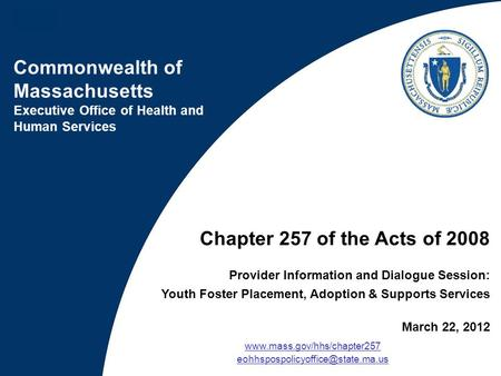 Chapter 257 of the Acts of 2008 Provider Information and Dialogue Session: Youth Foster Placement, Adoption & Supports Services March 22, 2012 www.mass.gov/hhs/chapter257.