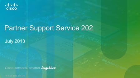 © 2013 Cisco and/or its affiliates. All rights reserved. Partner Support Service 202 July 2013.