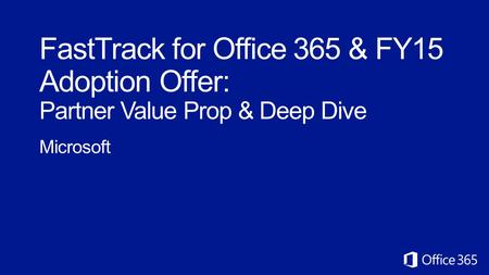 FastTrack for Office 365 & FY15 Adoption Offer: Partner Value Prop & Deep Dive Microsoft.