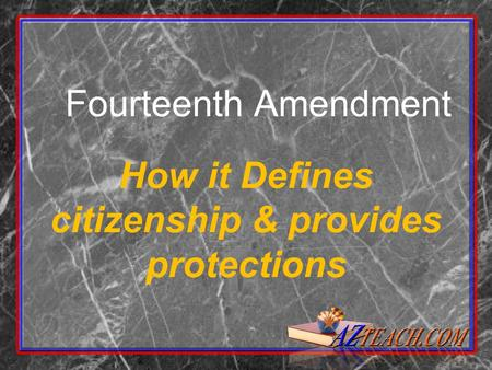 Fourteenth Amendment How it Defines citizenship & provides protections.