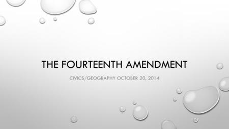 THE FOURTEENTH AMENDMENT CIVICS/GEOGRAPHY OCTOBER 20, 2014.