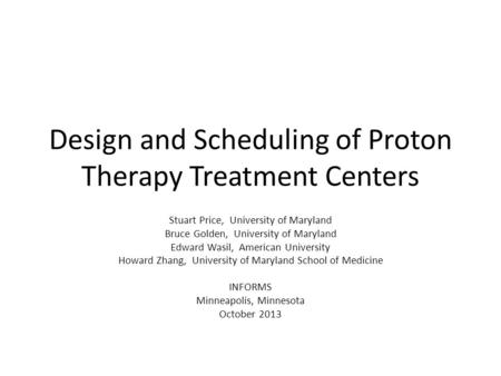Design and Scheduling of Proton Therapy Treatment Centers Stuart Price, University of Maryland Bruce Golden, University of Maryland Edward Wasil, American.