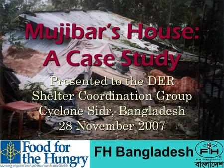 Mujibar's House: A Case Study Presented to the DER Shelter Coordination Group Cyclone Sidr, Bangladesh 28 November 2007 FH Bangladesh.