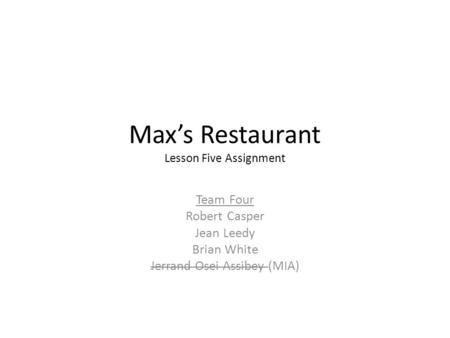 Max's Restaurant Lesson Five Assignment Team Four Robert Casper Jean Leedy Brian White Jerrand Osei Assibey (MIA)