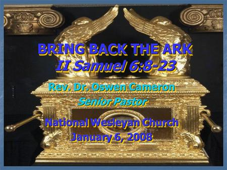 BRING BACK THE ARK II Samuel 6:8-23 Rev. Dr. Oswen Cameron Senior Pastor National Wesleyan Church January 6, 2008 Rev. Dr. Oswen Cameron Senior Pastor.