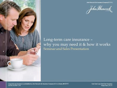 Long-term care insurance – why you may need it & how it works Seminar and Sales Presentation Long-term care insurance is underwritten by John Hancock Life.