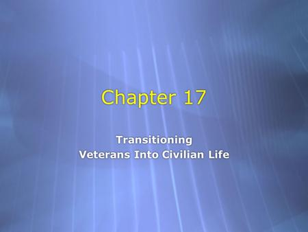 Chapter 17 Transitioning Veterans Into Civilian Life Transitioning Veterans Into Civilian Life.
