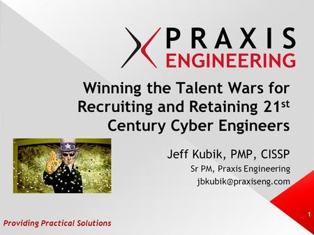 Providing Practical Solutions Winning the Talent Wars for Recruiting and Retaining 21 st Century Cyber Engineers Jeff Kubik, PMP, CISSP Sr PM, Praxis Engineering.