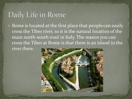 Rome is located at the first place that people can easily cross the Tiber river, so it is the natural location of the main north-south road in Italy. The.